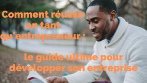 Comment réussir en tant qu'entrepreneur: le guide ultime pour développer son entreprise
